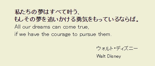 私たちの夢はすべて叶う、 もしその夢を追いかける勇気をもっているならば。 ウォルト・ディズニー